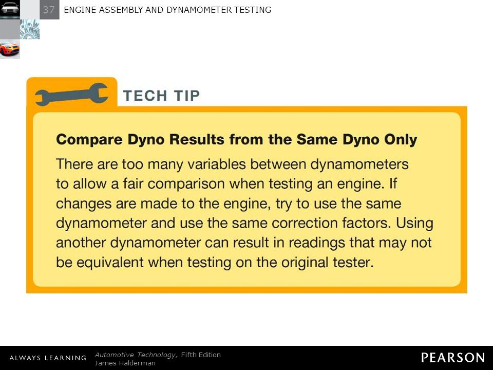 TECH TIP: Compare Dyno Results from the Same Dyno Only There are too many variables between dynamometers to allow a fair comparison when testing an engine. If changes are made to the engine, try to use the same dynamometer and use the same correction factors. Using another dynamometer can result in readings that may not be equivalent when testing on the original tester.