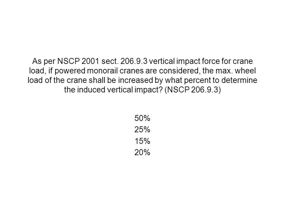 As per NSCP 2001 sect. 206.9.3 vertical impact force for crane load, if powered monorail cranes are considered, the max. wheel load of the crane shall be increased by what percent to determine the induced vertical impact (NSCP 206.9.3)