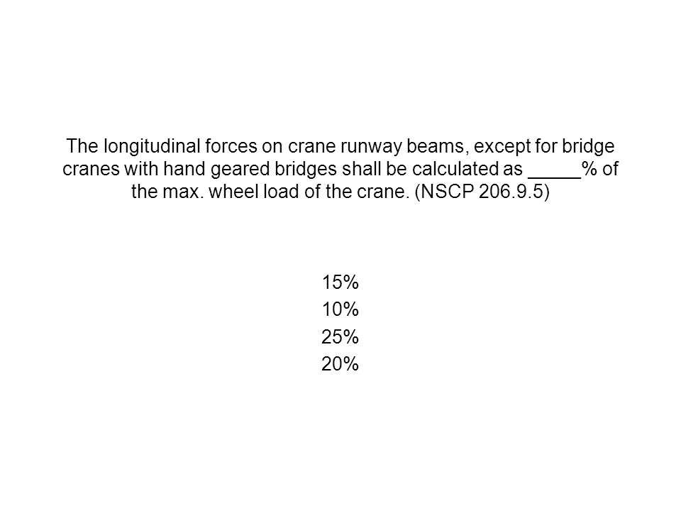 The longitudinal forces on crane runway beams, except for bridge cranes with hand geared bridges shall be calculated as _____% of the max. wheel load of the crane. (NSCP 206.9.5)