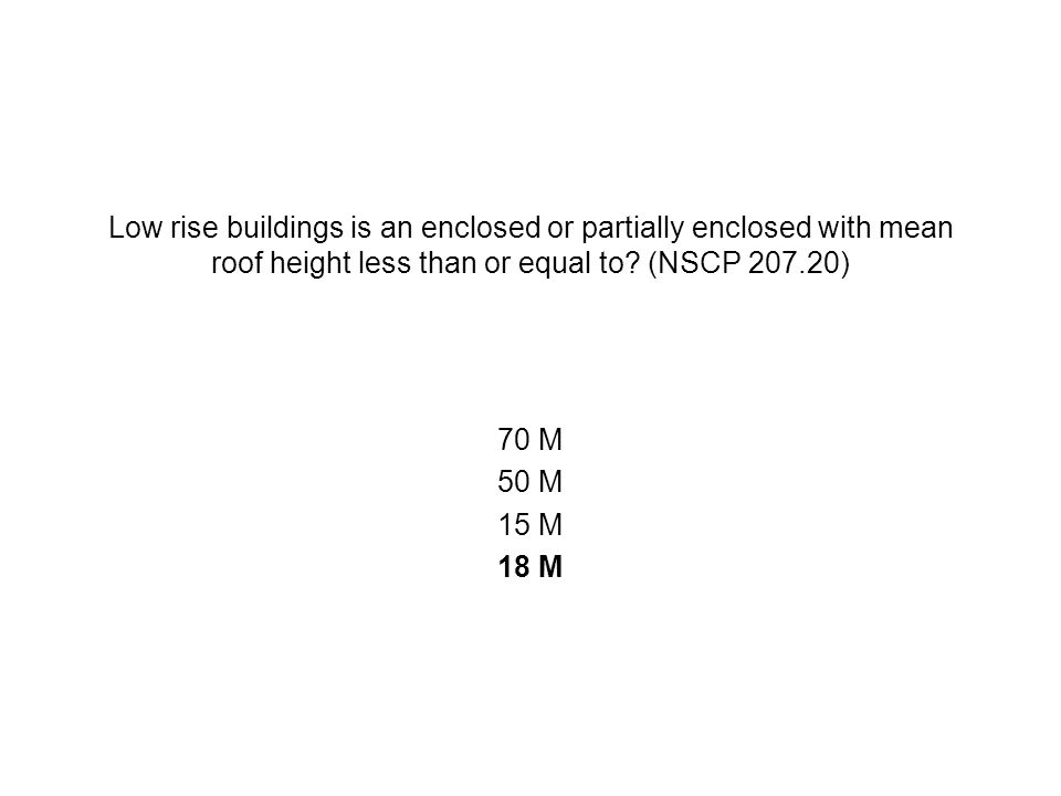 Low rise buildings is an enclosed or partially enclosed with mean roof height less than or equal to (NSCP 207.20)