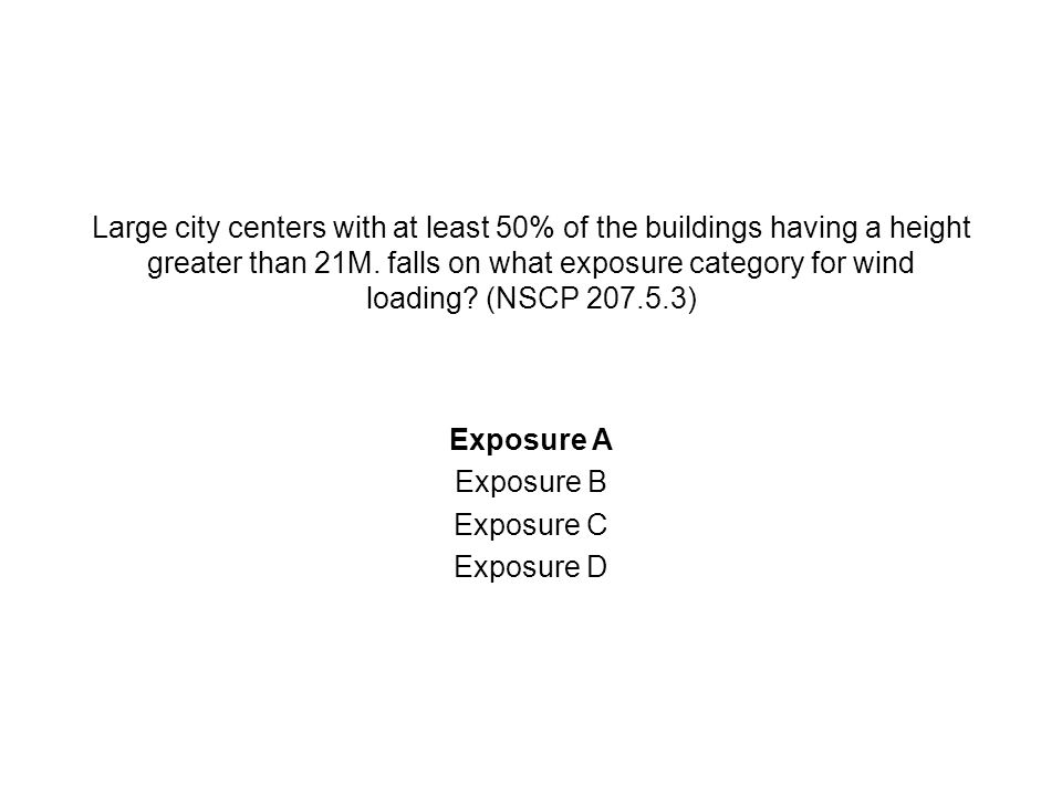 Large city centers with at least 50% of the buildings having a height greater than 21M. falls on what exposure category for wind loading (NSCP 207.5.3)