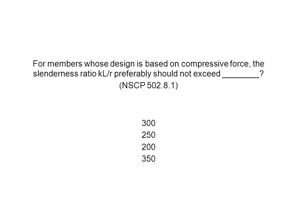 For members whose design is based on compressive force, the slenderness ratio kL/r preferably should not exceed ________