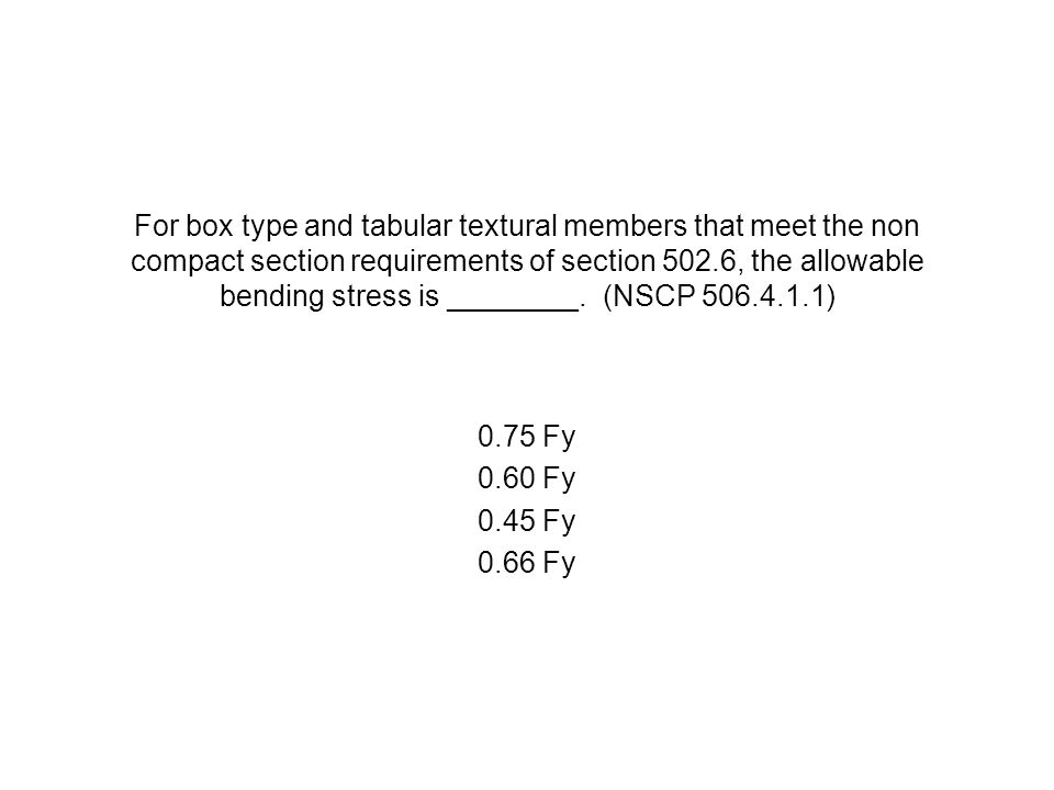 For box type and tabular textural members that meet the non compact section requirements of section 502.6, the allowable bending stress is ________. (NSCP 506.4.1.1)
