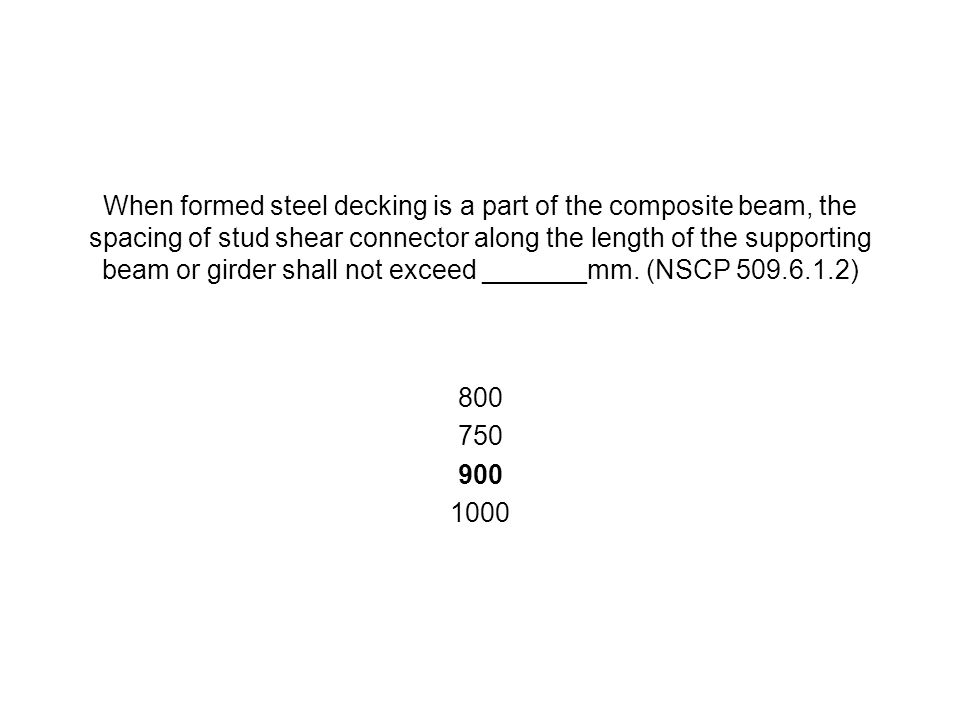 When formed steel decking is a part of the composite beam, the spacing of stud shear connector along the length of the supporting beam or girder shall not exceed _______mm. (NSCP 509.6.1.2)