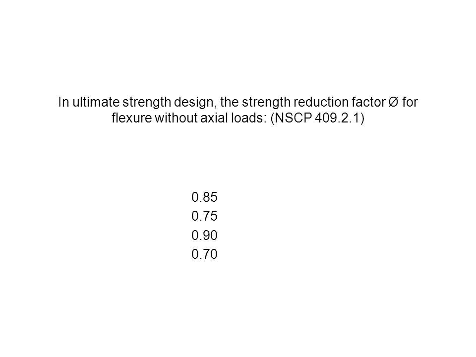 In ultimate strength design, the strength reduction factor Ø for flexure without axial loads: (NSCP 409.2.1)