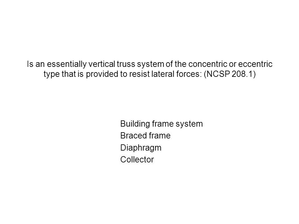 Is an essentially vertical truss system of the concentric or eccentric type that is provided to resist lateral forces: (NCSP 208.1)