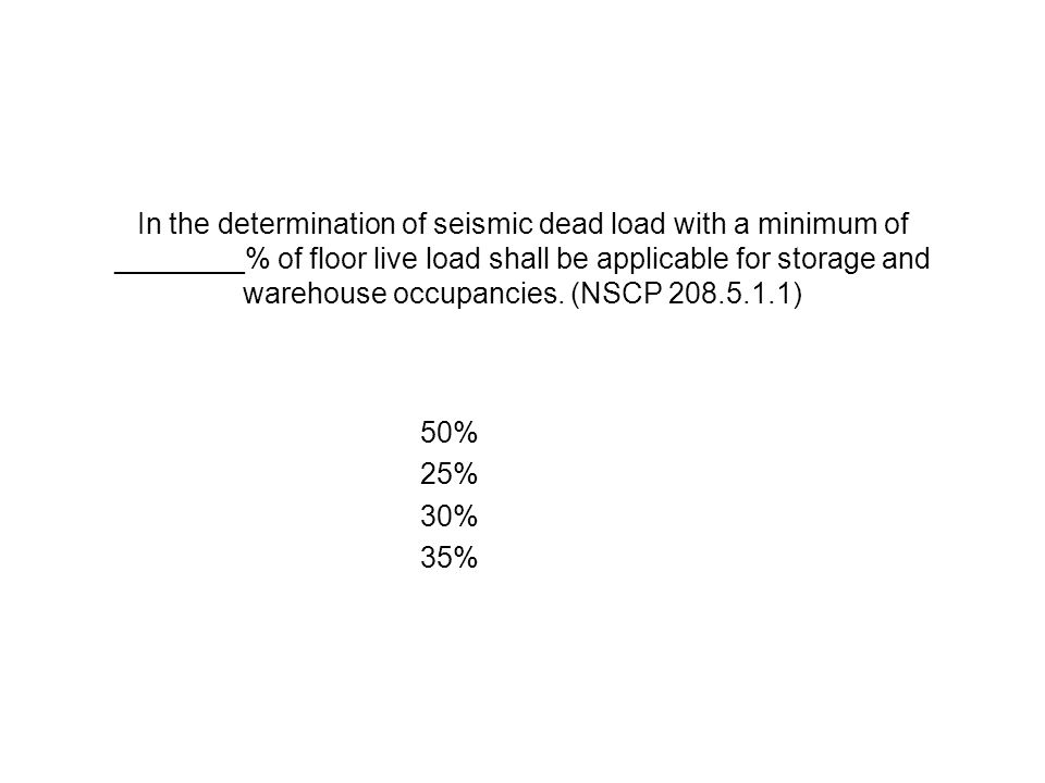 In the determination of seismic dead load with a minimum of ________% of floor live load shall be applicable for storage and warehouse occupancies. (NSCP 208.5.1.1)
