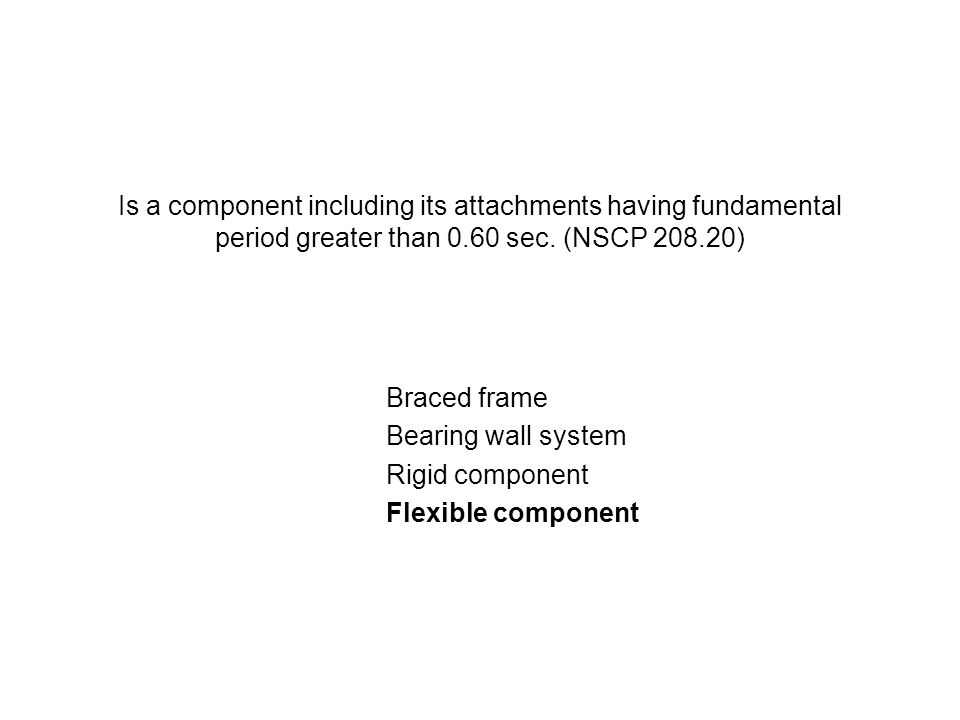Is a component including its attachments having fundamental period greater than 0.60 sec. (NSCP 208.20)