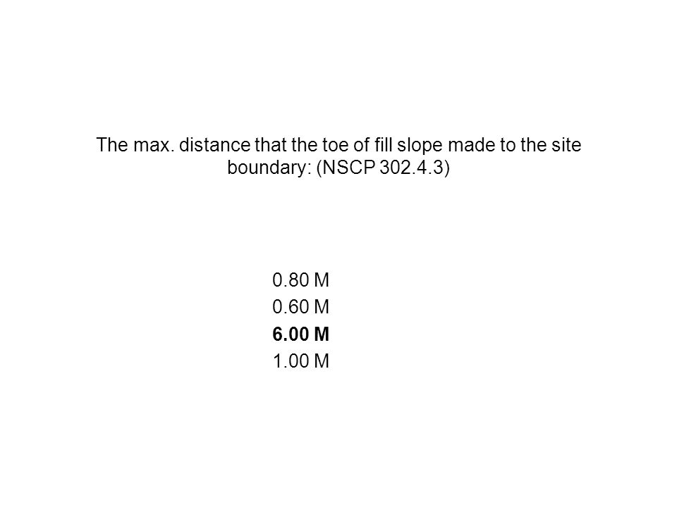 The max. distance that the toe of fill slope made to the site boundary: (NSCP 302.4.3)