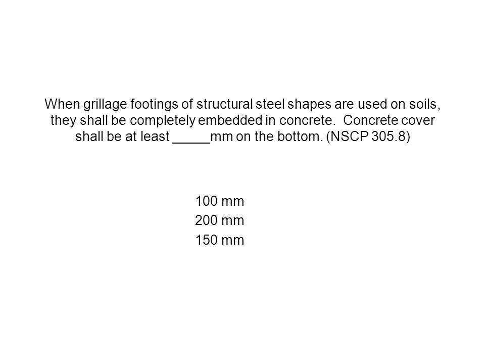 When grillage footings of structural steel shapes are used on soils, they shall be completely embedded in concrete. Concrete cover shall be at least _____mm on the bottom. (NSCP 305.8)