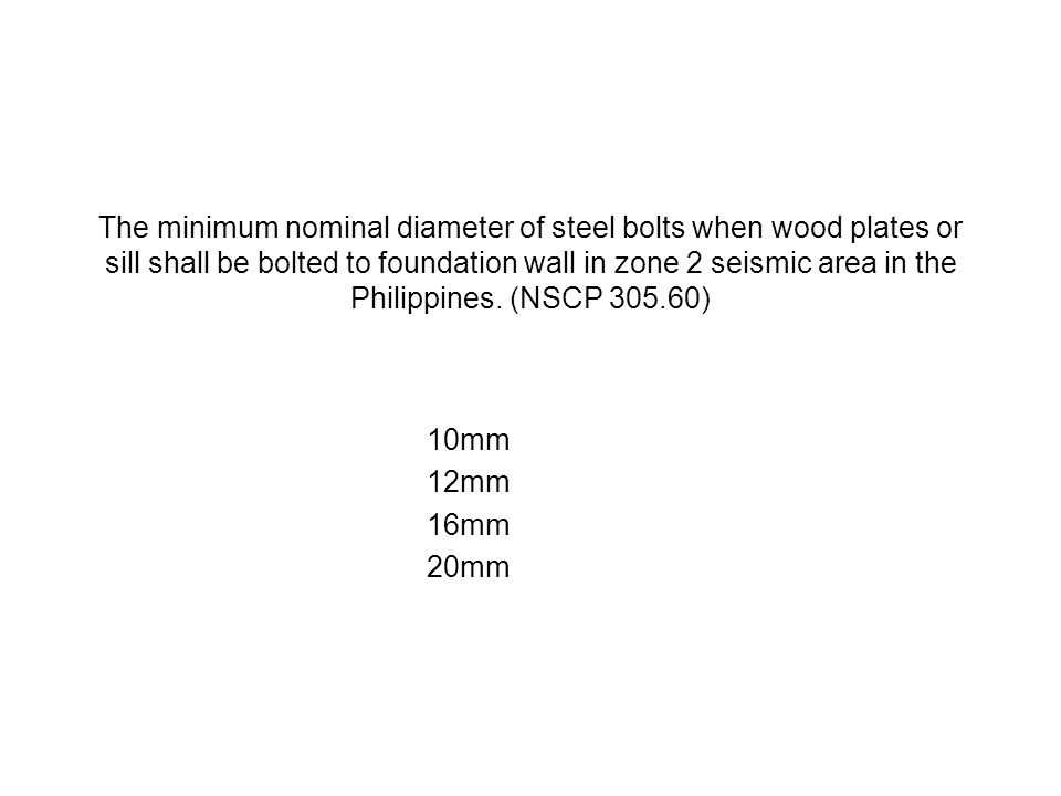 The minimum nominal diameter of steel bolts when wood plates or sill shall be bolted to foundation wall in zone 2 seismic area in the Philippines. (NSCP 305.60)