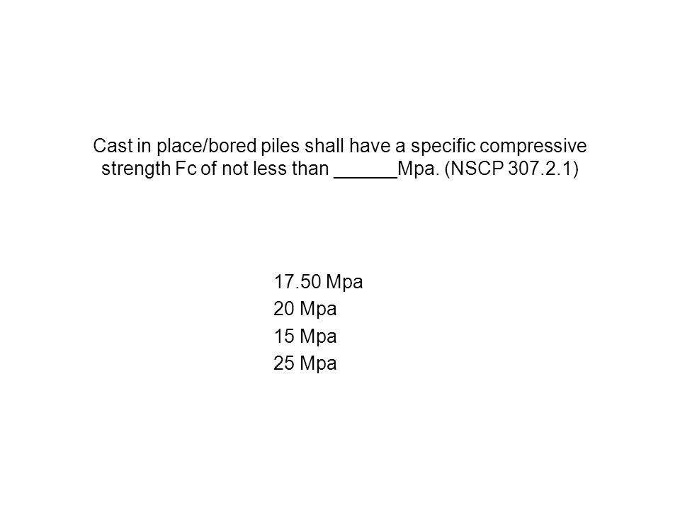 Cast in place/bored piles shall have a specific compressive strength Fc of not less than ______Mpa. (NSCP 307.2.1)