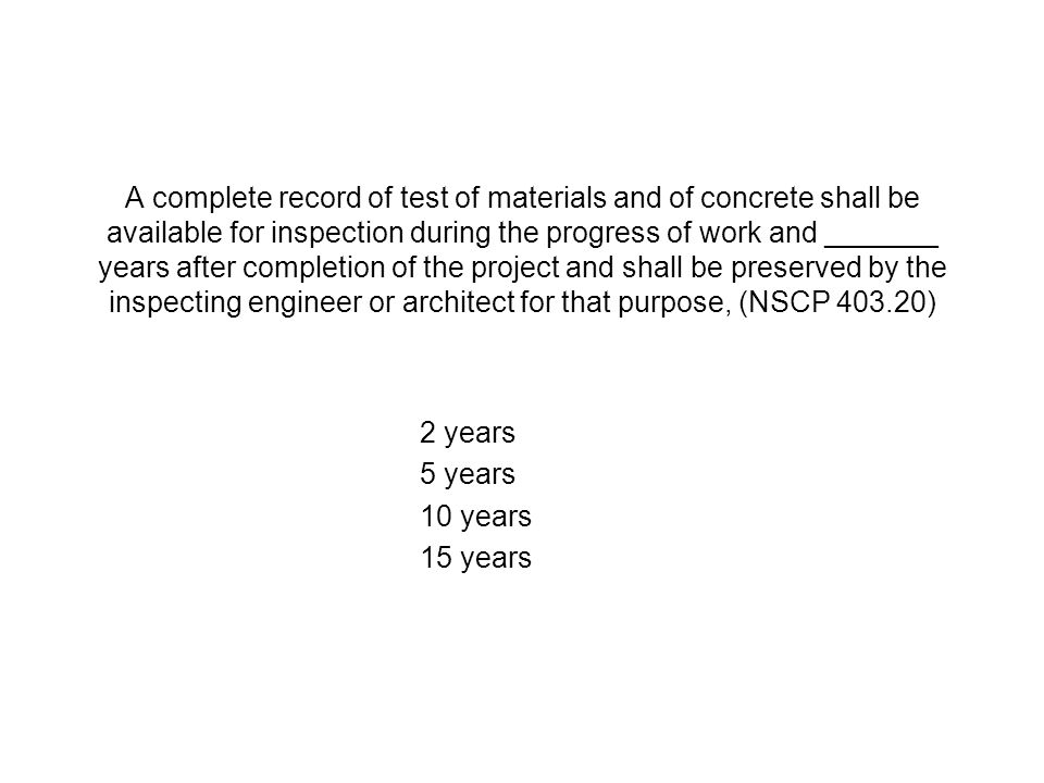 A complete record of test of materials and of concrete shall be available for inspection during the progress of work and _______ years after completion of the project and shall be preserved by the inspecting engineer or architect for that purpose, (NSCP 403.20)