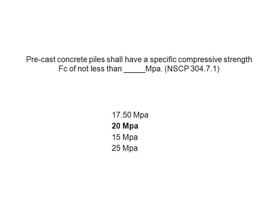 Pre-cast concrete piles shall have a specific compressive strength Fc of not less than _____Mpa. (NSCP 304.7.1)
