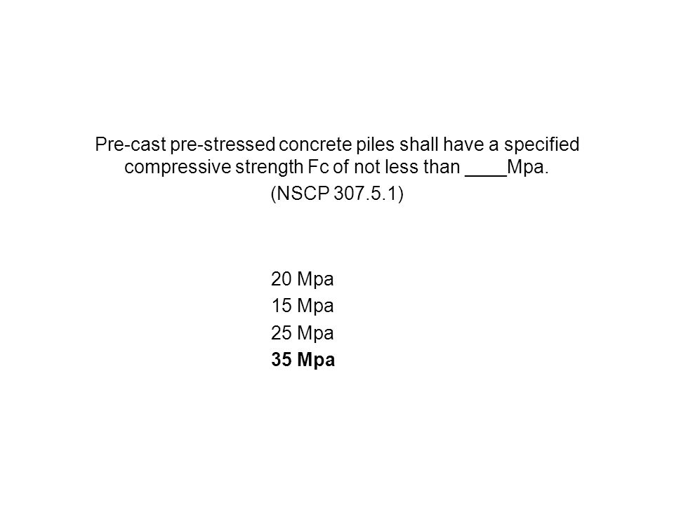 Pre-cast pre-stressed concrete piles shall have a specified compressive strength Fc of not less than ____Mpa.