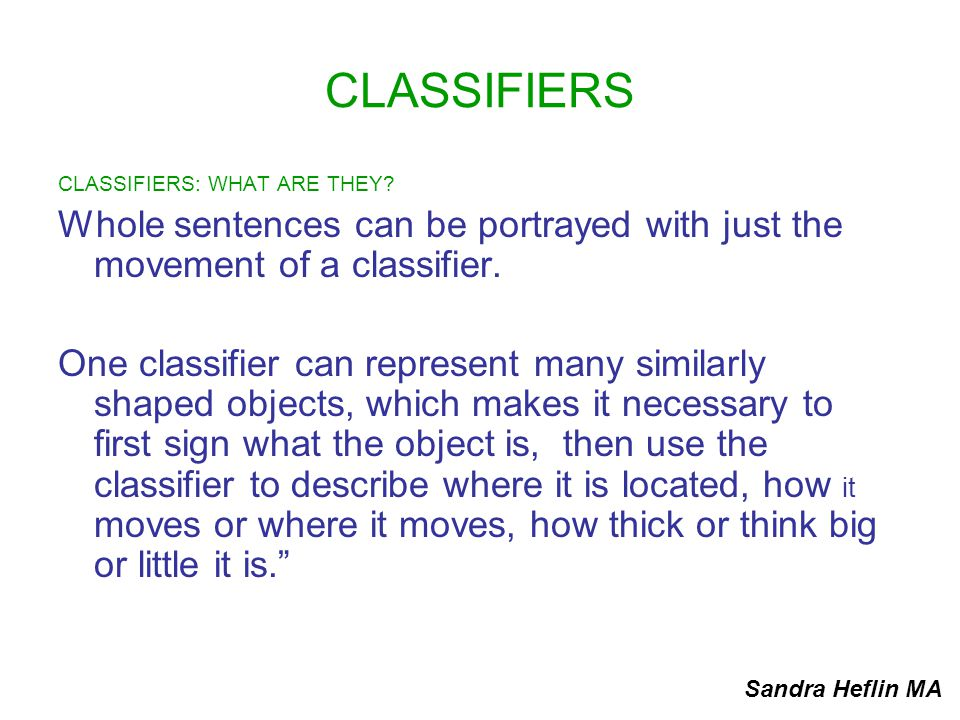 CLASSIFIERS CLASSIFIERS: WHAT ARE THEY Whole sentences can be portrayed with just the movement of a classifier.