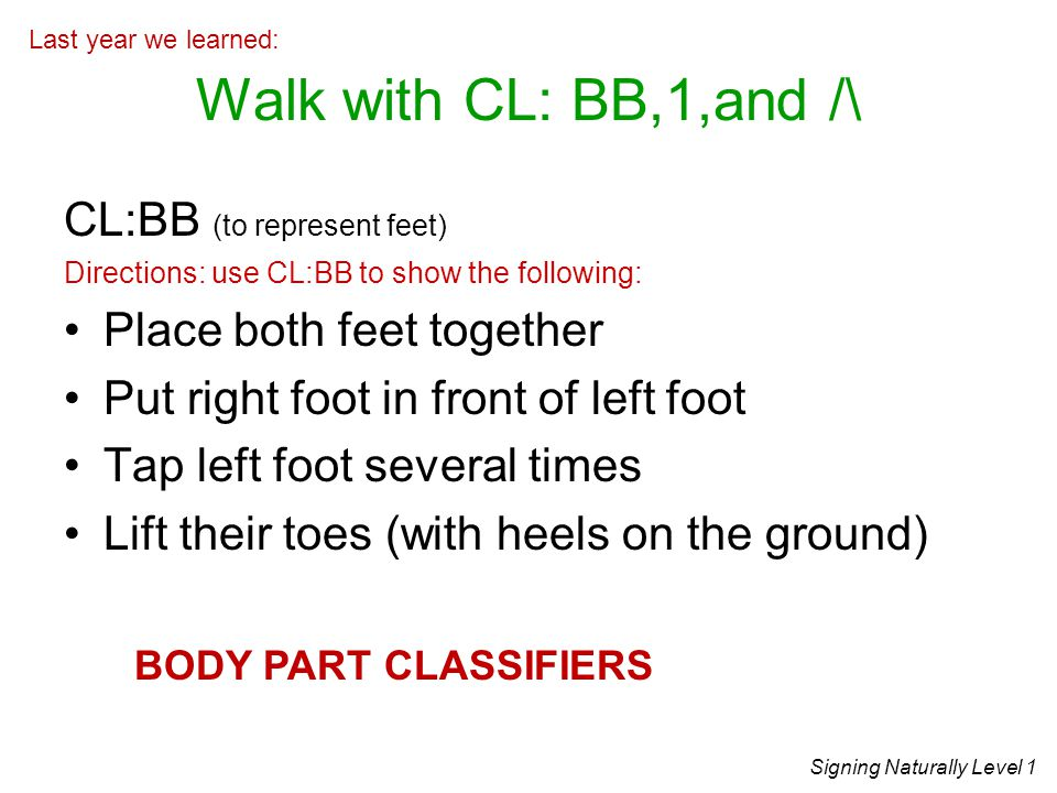 Walk with CL: BB,1,and /\ CL:BB (to represent feet)