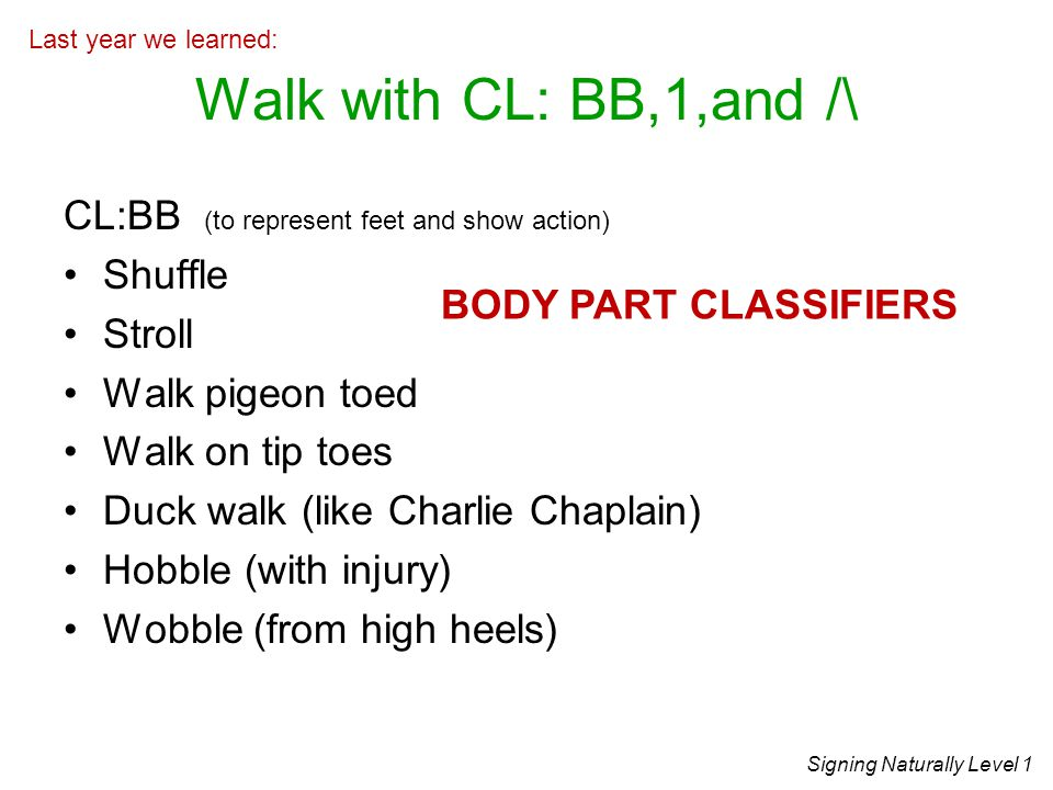 Walk with CL: BB,1,and /\ CL:BB (to represent feet and show action)