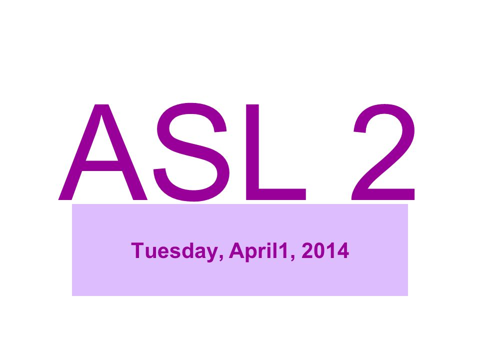 ASL 2 Tuesday, April1, 2014