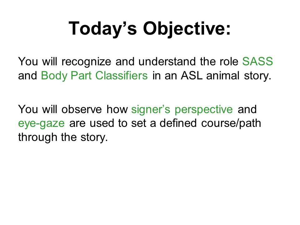 Today's Objective: You will recognize and understand the role SASS and Body Part Classifiers in an ASL animal story.