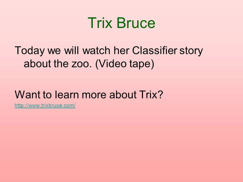 Trix Bruce Today we will watch her Classifier story about the zoo. (Video tape) Want to learn more about Trix