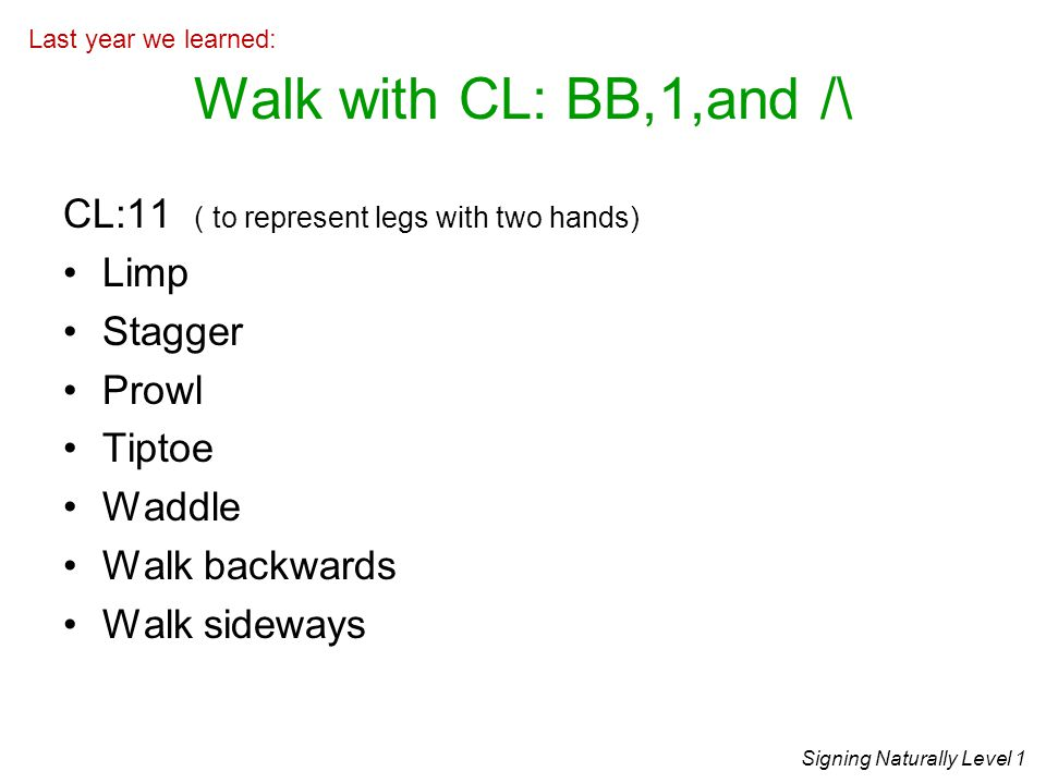 Walk with CL: BB,1,and /\ CL:11 ( to represent legs with two hands)
