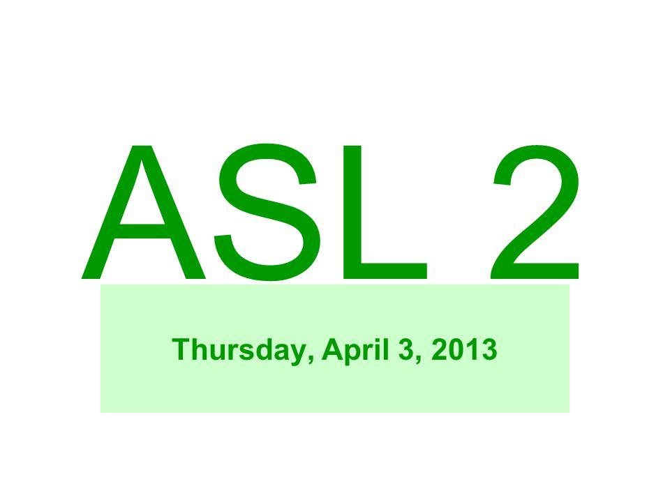 ASL 2 Thursday, April 3, 2013
