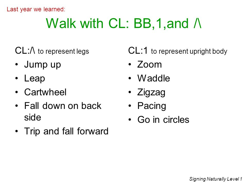 Walk with CL: BB,1,and /\ CL:/\ to represent legs Jump up Leap