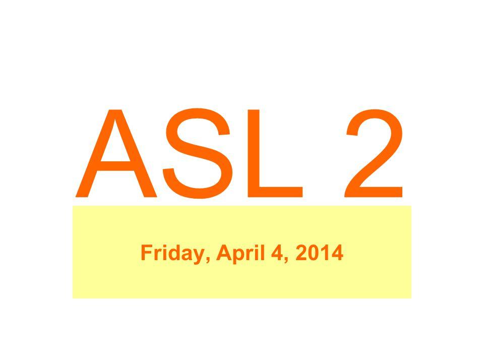 ASL 2 Friday, April 4, 2014