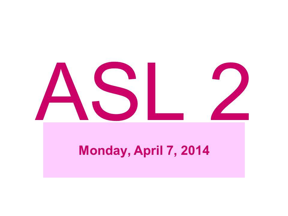 ASL 2 Monday, April 7, 2014