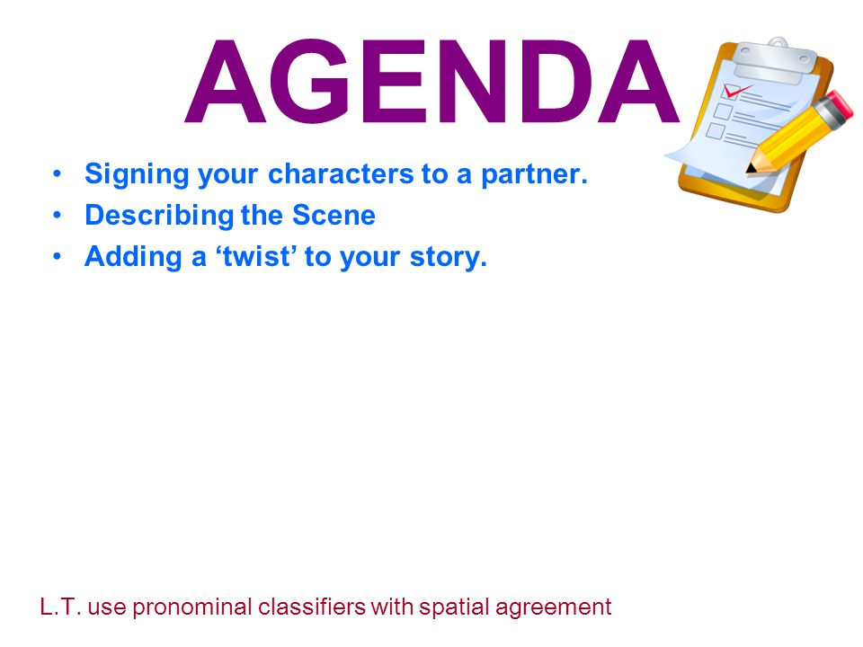 AGENDA Signing your characters to a partner. Describing the Scene