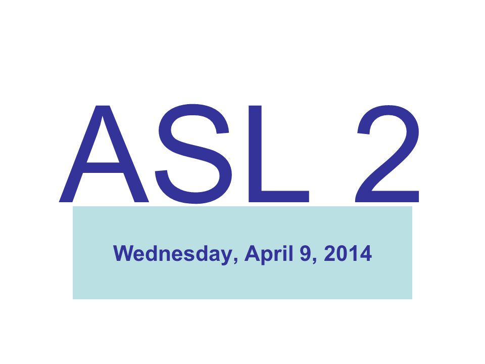 ASL 2 Wednesday, April 9, 2014