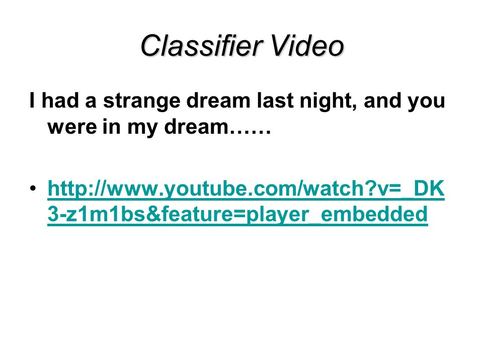 Classifier Video I had a strange dream last night, and you were in my dream…… http://www.youtube.com/watch v=_DK3-z1m1bs&feature=player_embedded.