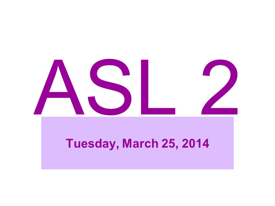 ASL 2 Tuesday, March 25, 2014