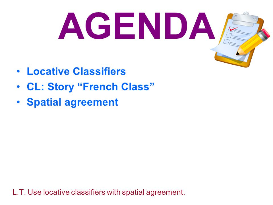 AGENDA Locative Classifiers CL: Story French Class Spatial agreement