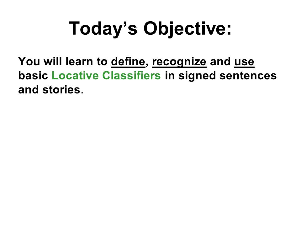 Today's Objective: You will learn to define, recognize and use basic Locative Classifiers in signed sentences and stories.