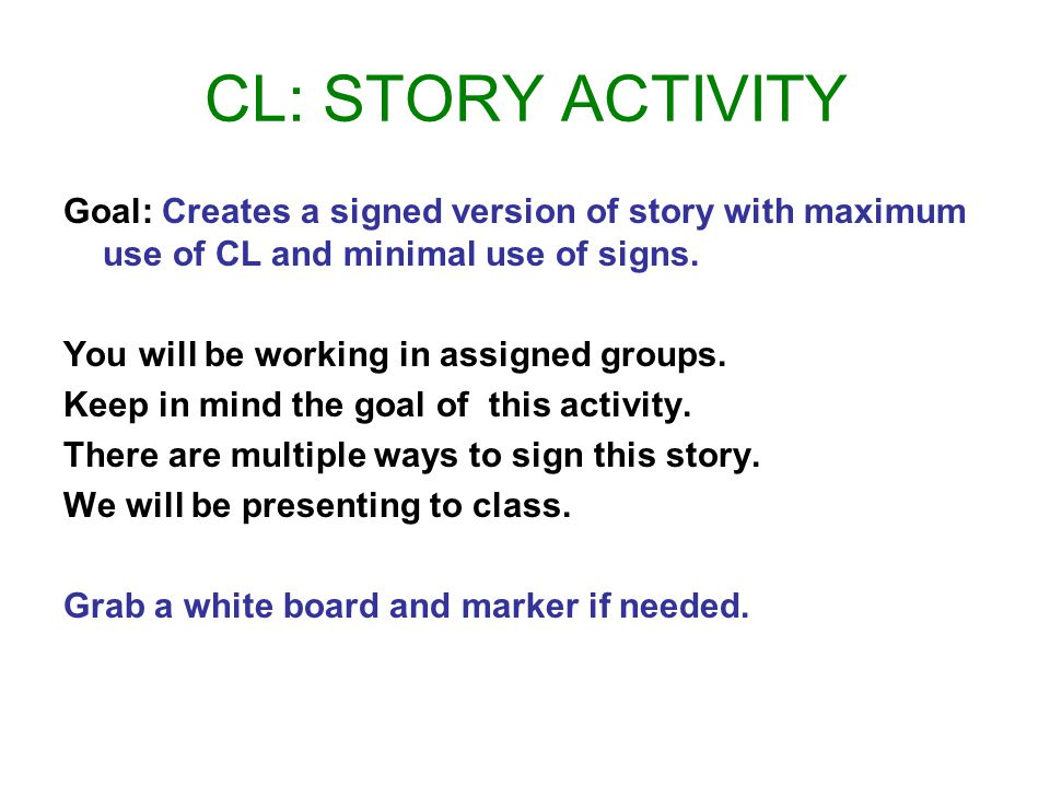 CL: STORY ACTIVITY Goal: Creates a signed version of story with maximum use of CL and minimal use of signs.