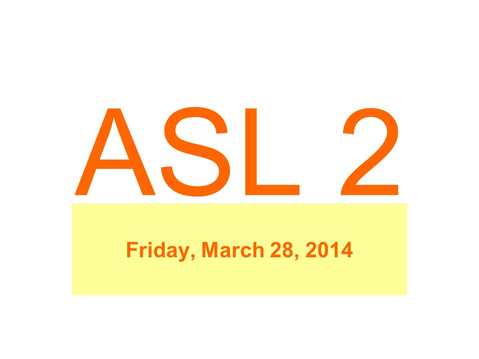 ASL 2 Friday, March 28, 2014