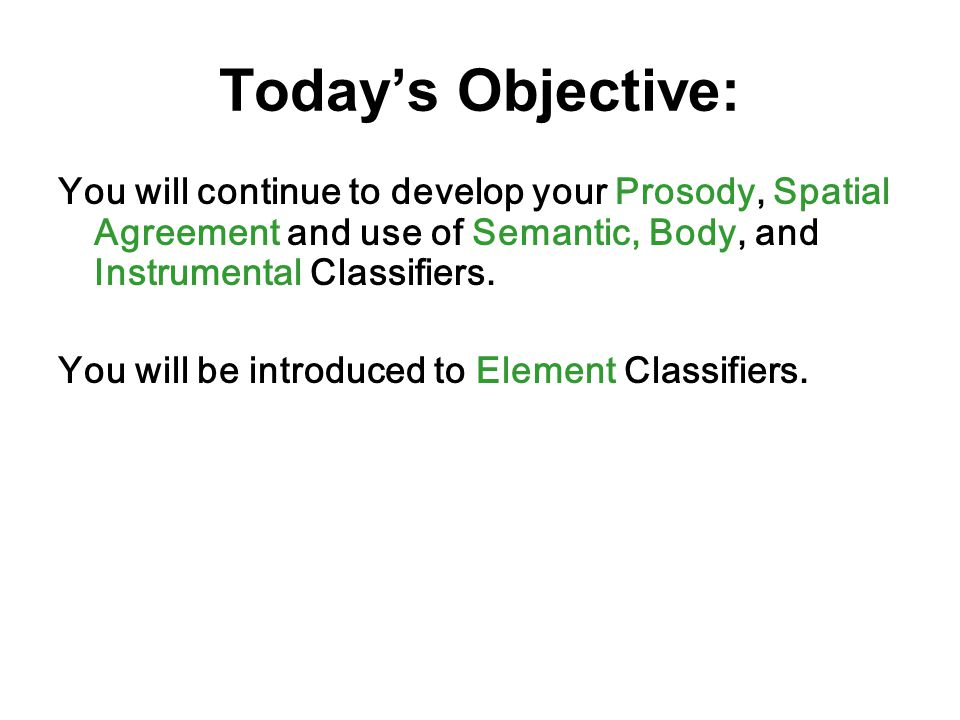 Today's Objective: You will continue to develop your Prosody, Spatial Agreement and use of Semantic, Body, and Instrumental Classifiers.