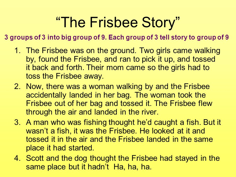 The Frisbee Story 3 groups of 3 into big group of 9. Each group of 3 tell story to group of 9.