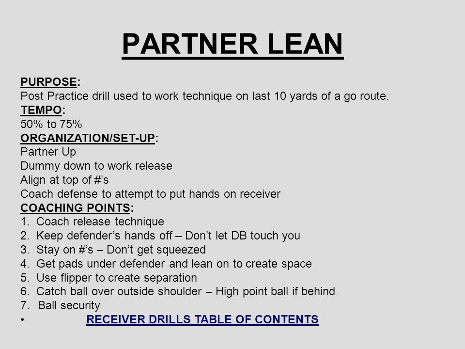 PARTNER LEAN PURPOSE: Post Practice drill used to work technique on last 10 yards of a go route. TEMPO:
