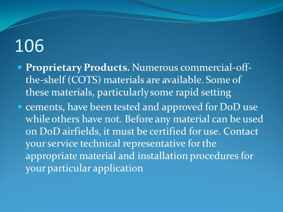106 Proprietary Products. Numerous commercial-off-the-shelf (COTS) materials are available. Some of these materials, particularly some rapid setting.