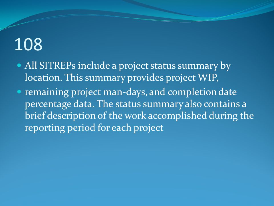 108 All SITREPs include a project status summary by location. This summary provides project WIP,