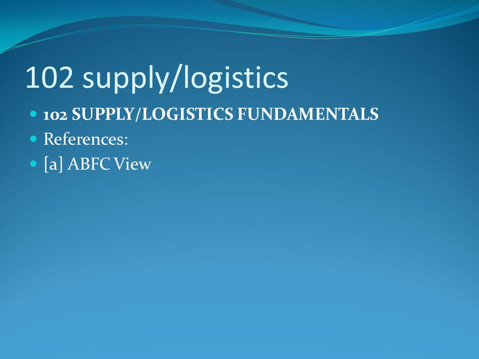 102 supply/logistics 102 SUPPLY/LOGISTICS FUNDAMENTALS References: