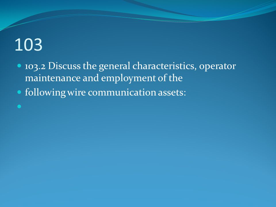 103 103.2 Discuss the general characteristics, operator maintenance and employment of the. following wire communication assets: