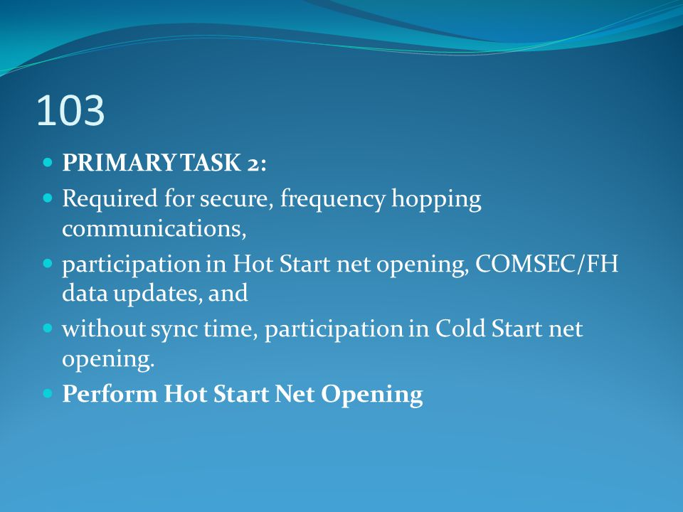 103 PRIMARY TASK 2: Required for secure, frequency hopping communications, participation in Hot Start net opening, COMSEC/FH data updates, and.