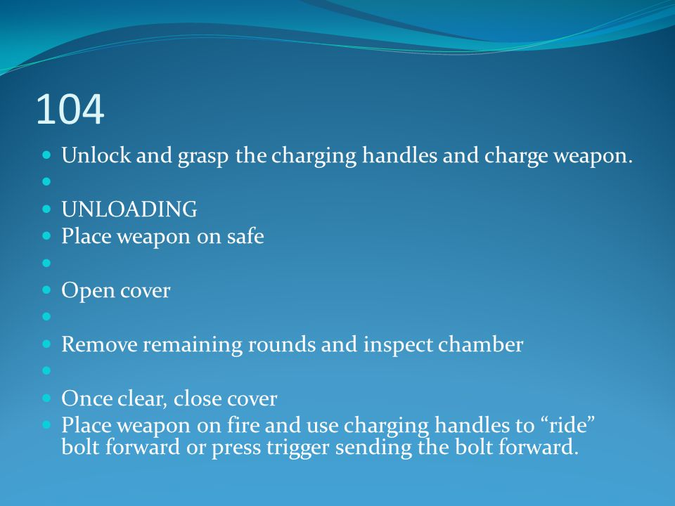 104 Unlock and grasp the charging handles and charge weapon. UNLOADING