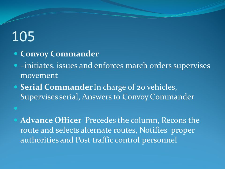 105 Convoy Commander. –initiates, issues and enforces march orders supervises movement.