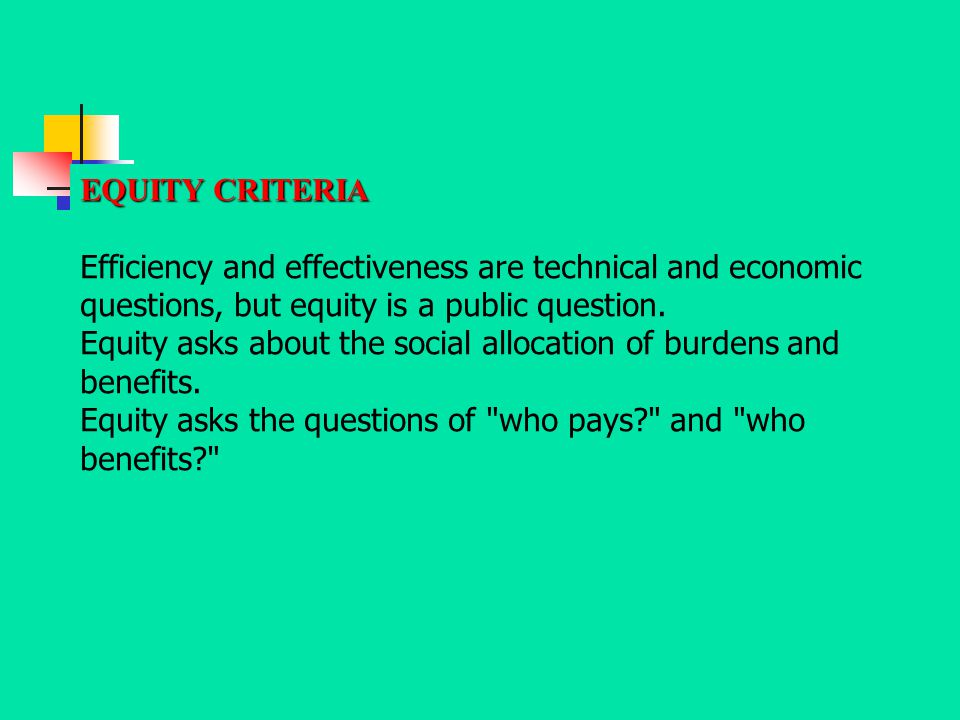EQUITY CRITERIA Efficiency and effectiveness are technical and economic questions, but equity is a public question.