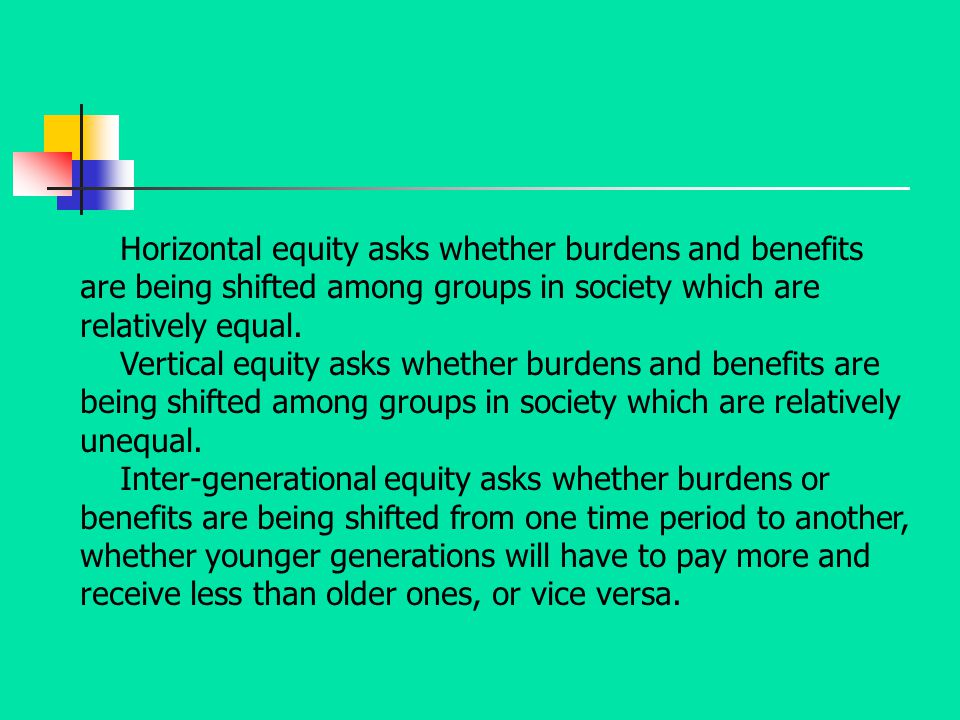 Horizontal equity asks whether burdens and benefits are being shifted among groups in society which are relatively equal.